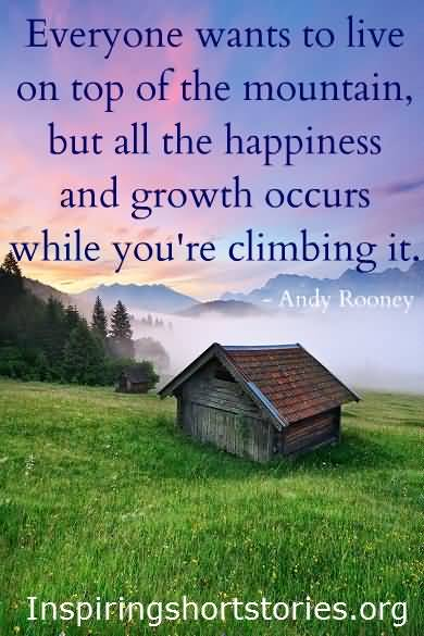 ANDYRooney quoteveryone-wants-to-live-on-top-of-the-mountain-but-all-the-happiness-and-growth-occurs-while-youre-climbing-it-12